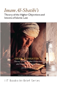 Imam al Shatibi's : Theory of the Higher Objectives and Intents of Islamic Law