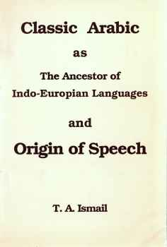Classic Arabic as The Ancestor of Indo-Europian Languages and Origin of Speech