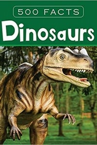 DINOSAURS - 500 FACTS