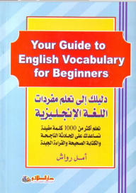 Your guide to learning English vocabulary Your Guide to English Vocabulary For Beginners; Learn more useful than 1000 words help you to chat and successful writing and good reading