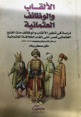 Titles and functions of the Ottoman - a study in the evolution of titles and jobs since the Ottoman conquest of Egypt until the abolition of the Ottoman Caliphate (through monuments, documents and manuscripts) 1517-1924
