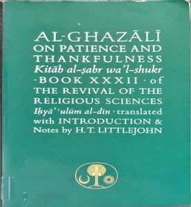 Al GHAZALI ON PATIENCE AND THANKFULNESS Kitab al-sabr Wal shukr, BOOK XXXII, of THE REVIVAL OF THE RELIGIOUS SCIENCES Ihya ulum al din translated with INTRODUCTION & Notes by HT LITTLEJOHN pdf